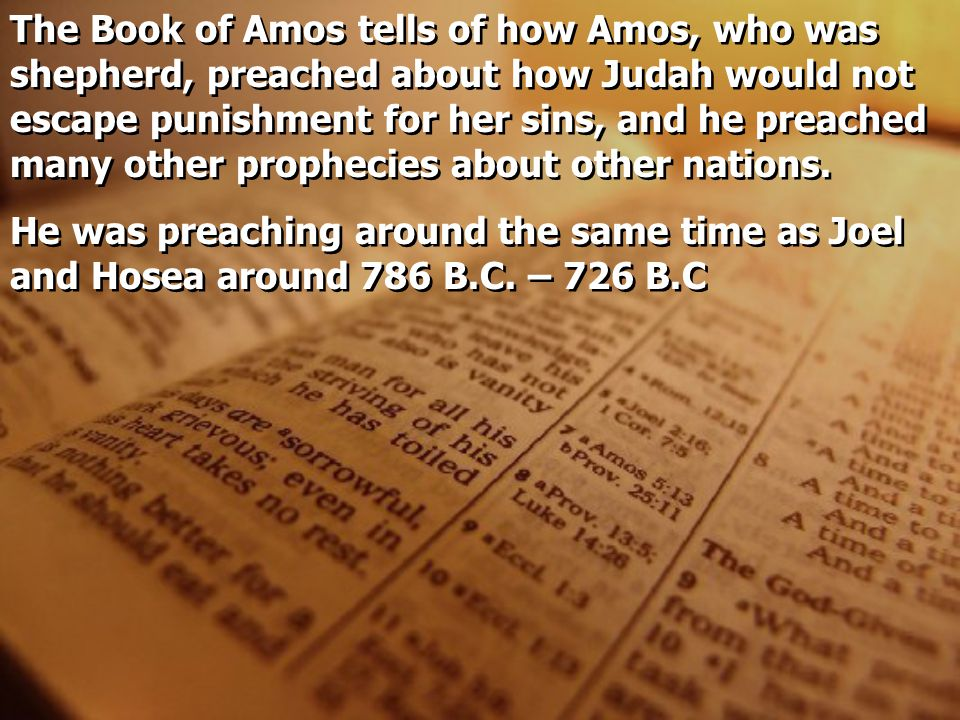The Book of Amos tells of how Amos, who was shepherd, preached about how Judah would not escape punishment for her sins, and he preached many other prophecies about other nations.