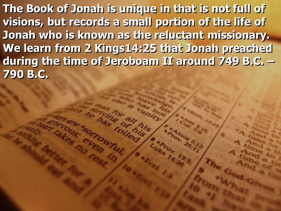 The Book of Jonah is unique in that is not full of visions, but records a small portion of the life of Jonah who is known as the reluctant missionary.