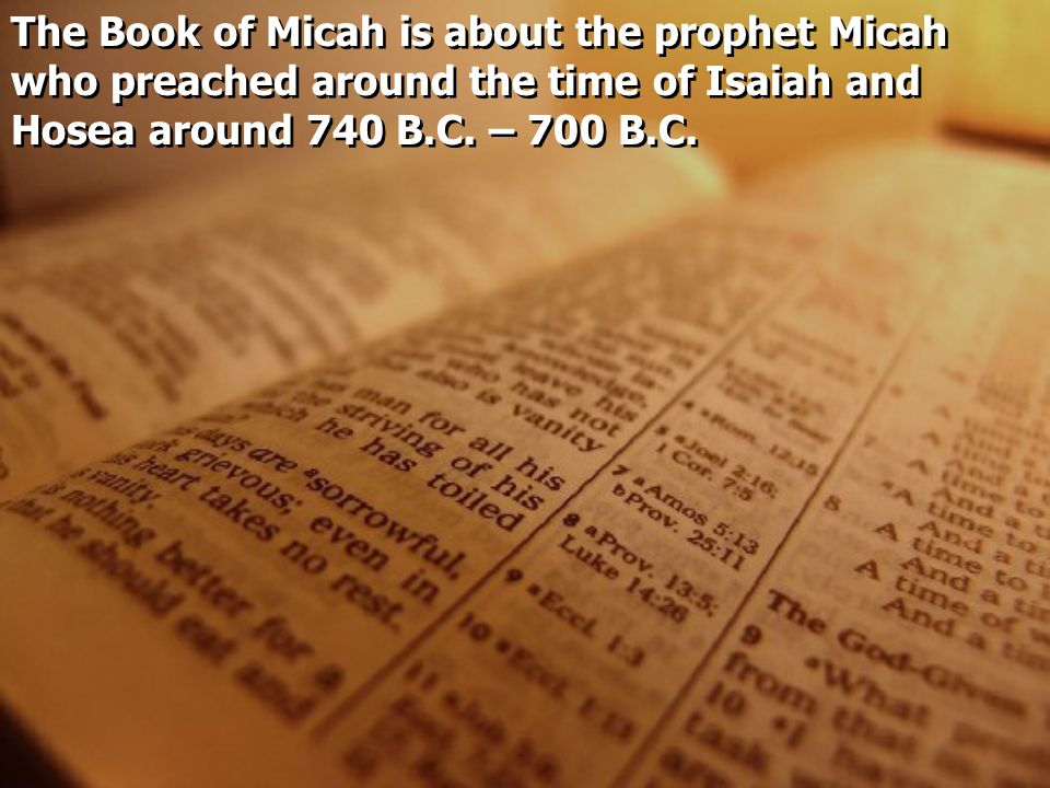 The Book of Micah is about the prophet Micah who preached around the time of Isaiah and Hosea around 740 B.C.
