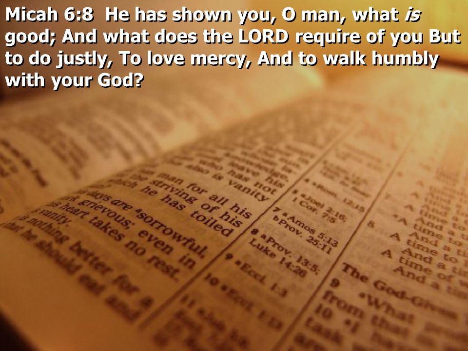 Micah 6:8 He has shown you, O man, what is good; And what does the LORD require of you But to do justly, To love mercy, And to walk humbly with your God