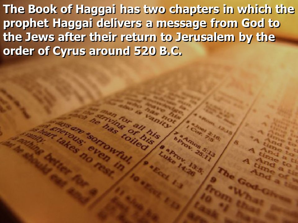 The Book of Haggai has two chapters in which the prophet Haggai delivers a message from God to the Jews after their return to Jerusalem by the order of Cyrus around 520 B.C.