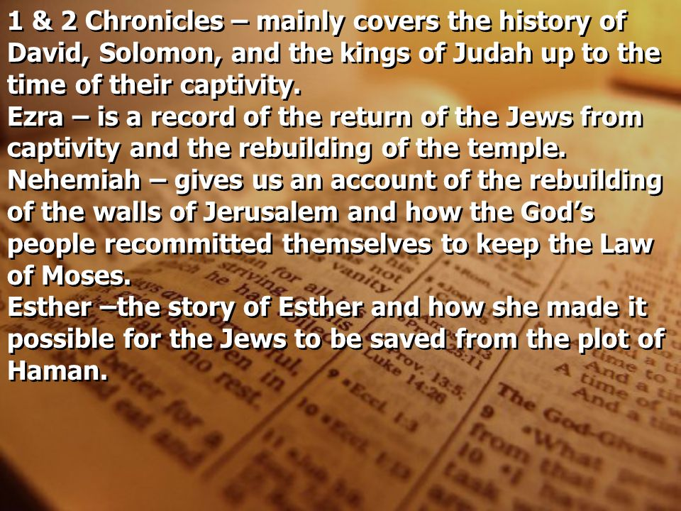 1 & 2 Chronicles – mainly covers the history of David, Solomon, and the kings of Judah up to the time of their captivity.