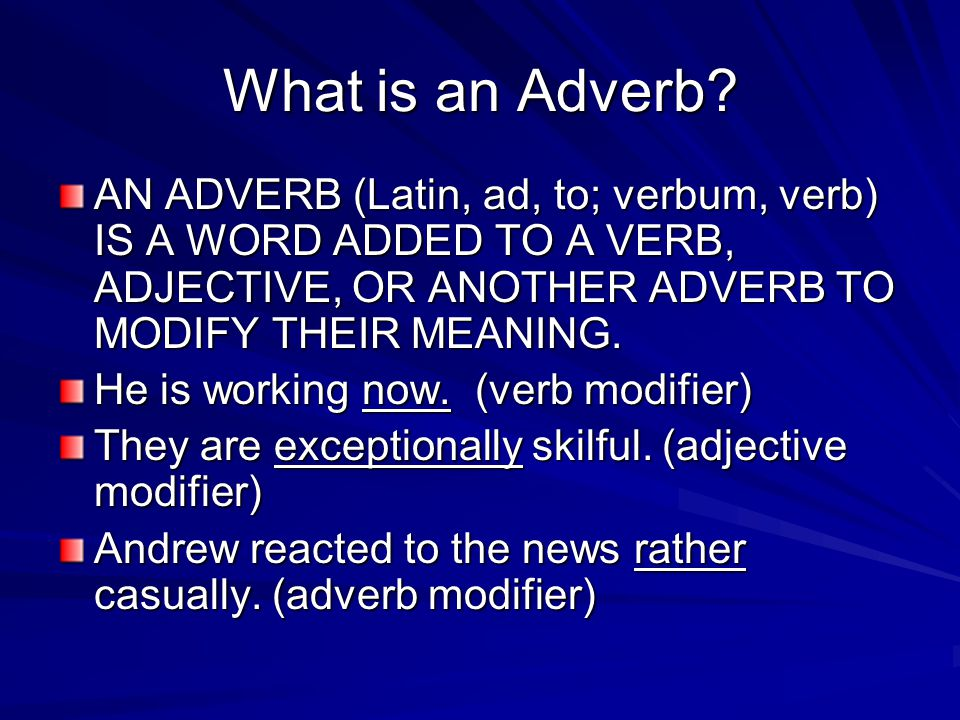 What is an Adverb AN ADVERB (Latin, ad, to; verbum, verb) IS A WORD ADDED TO A VERB, ADJECTIVE, OR ANOTHER ADVERB TO MODIFY THEIR MEANING.
