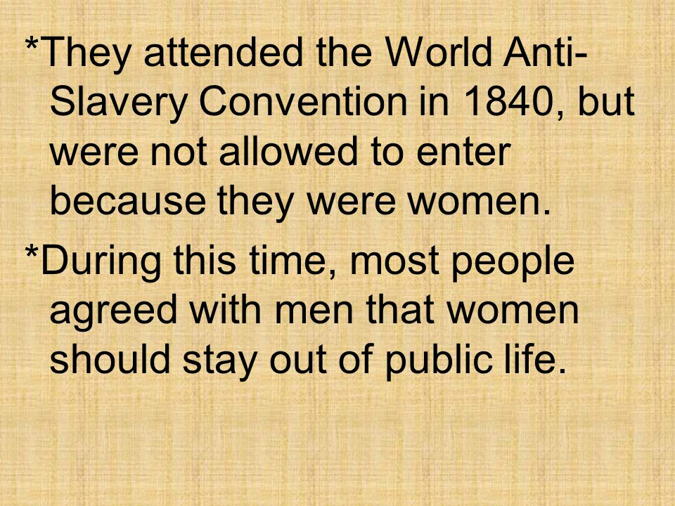 *They attended the World Anti-Slavery Convention in 1840, but were not allowed to enter because they were women.