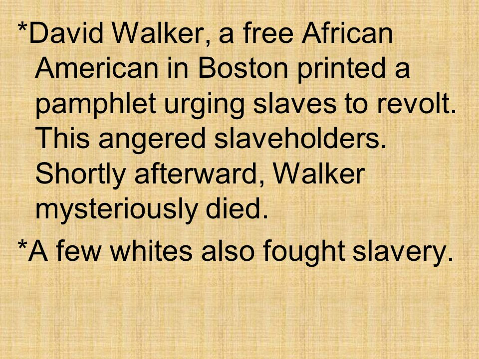 *David Walker, a free African American in Boston printed a pamphlet urging slaves to revolt.