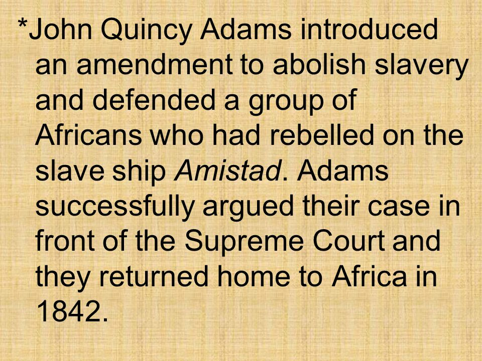 *John Quincy Adams introduced an amendment to abolish slavery and defended a group of Africans who had rebelled on the slave ship Amistad.
