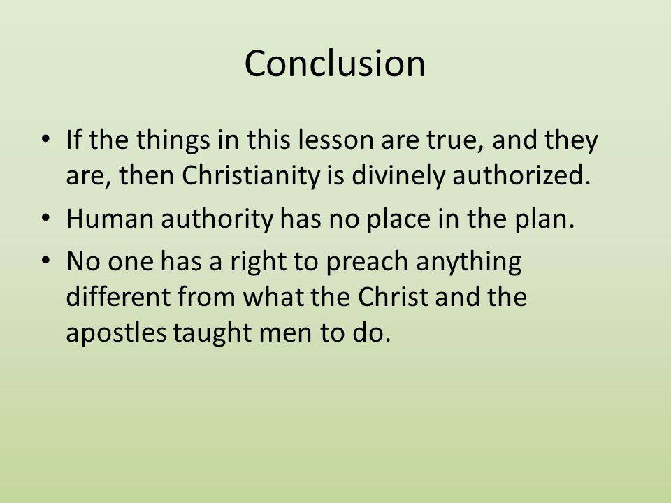 Conclusion If the things in this lesson are true, and they are, then Christianity is divinely authorized.