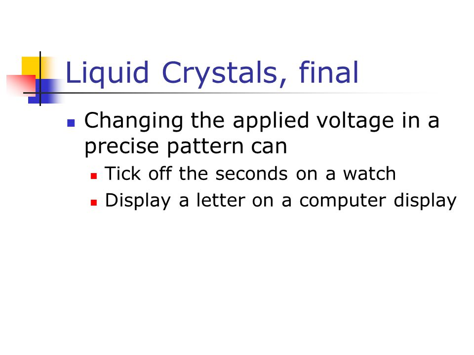 Liquid Crystals, final Changing the applied voltage in a precise pattern can. Tick off the seconds on a watch.