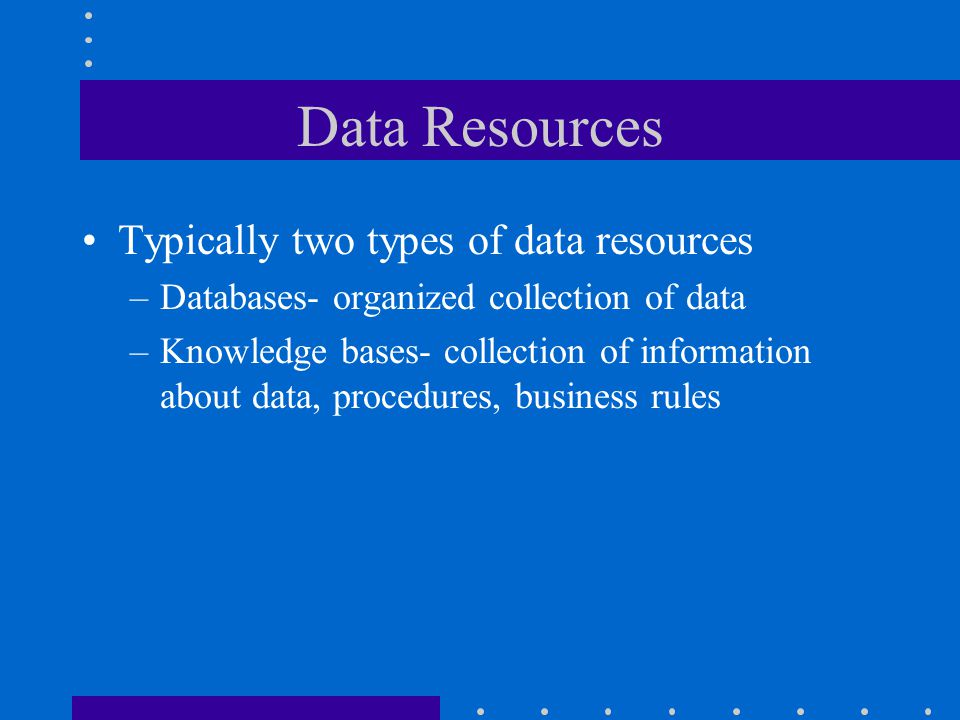 Data Resources Typically two types of data resources