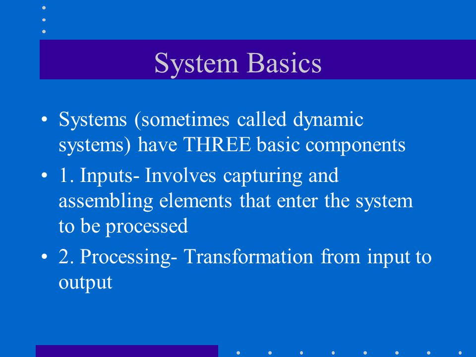 System Basics Systems (sometimes called dynamic systems) have THREE basic components.