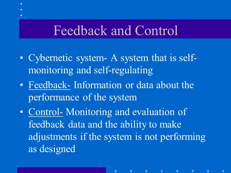 Feedback and Control Cybernetic system- A system that is self-monitoring and self-regulating.