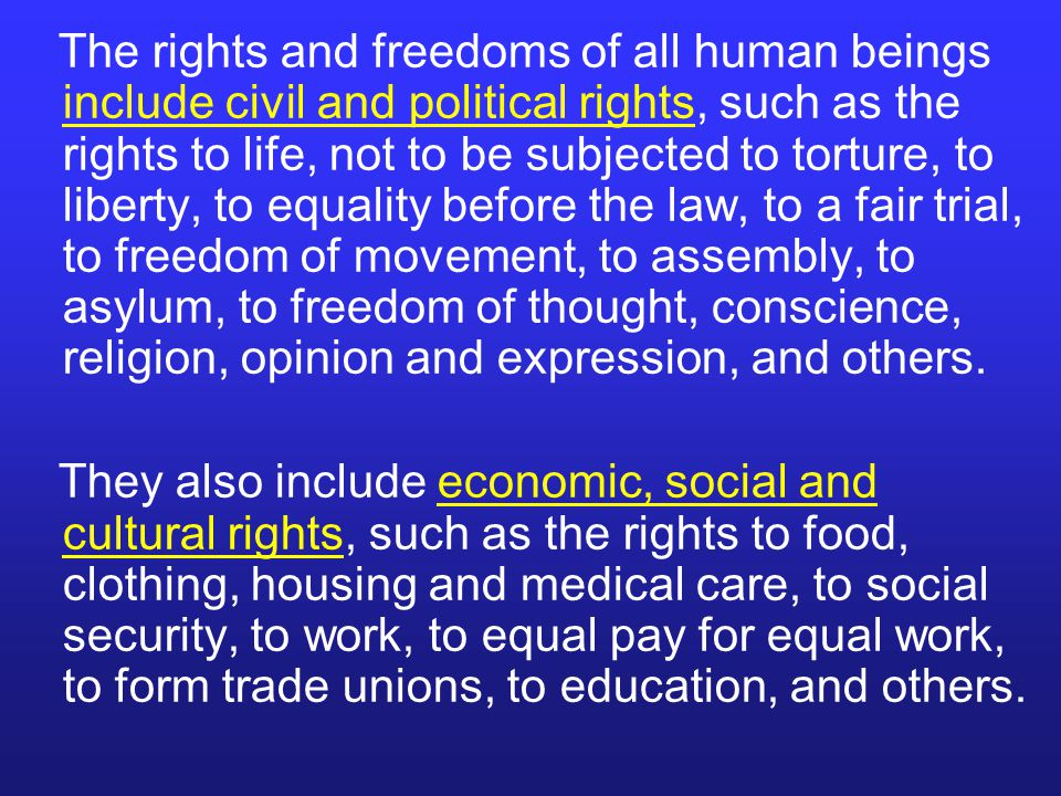 The rights and freedoms of all human beings include civil and political rights, such as the rights to life, not to be subjected to torture, to liberty, to equality before the law, to a fair trial, to freedom of movement, to assembly, to asylum, to freedom of thought, conscience, religion, opinion and expression, and others.