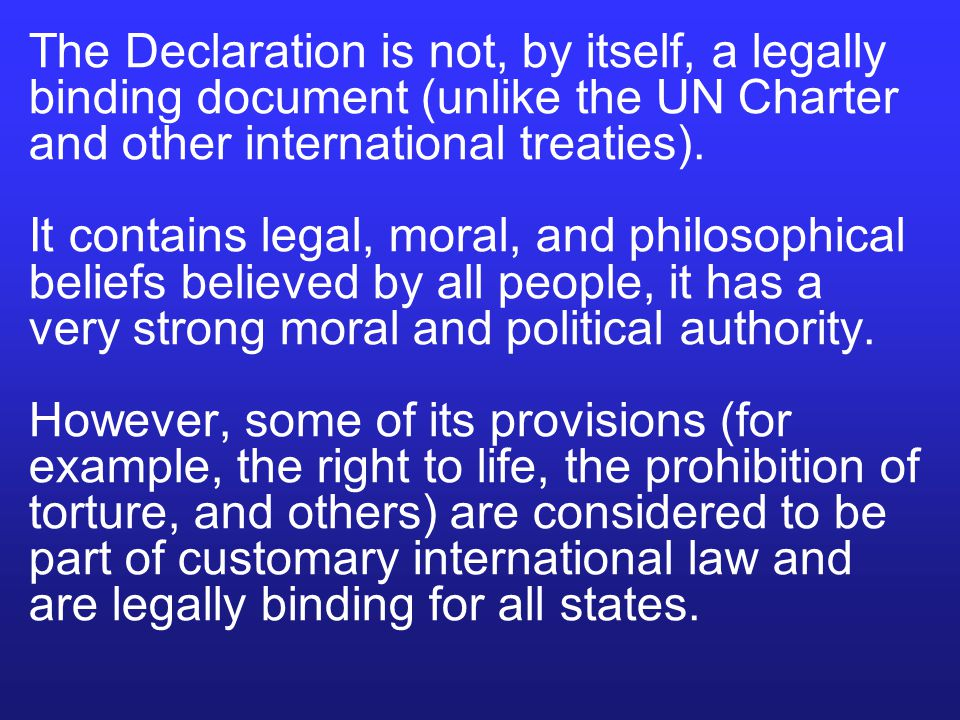 The Declaration is not, by itself, a legally binding document (unlike the UN Charter and other international treaties).