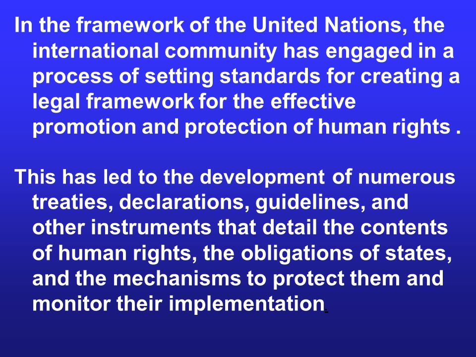 In the framework of the United Nations, the international community has engaged in a process of setting standards for creating a legal framework for the effective promotion and protection of human rights.
