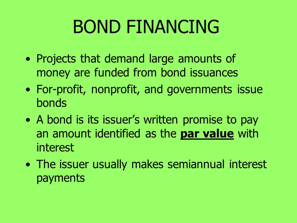 BOND FINANCING Projects that demand large amounts of money are funded from bond issuances. For-profit, nonprofit, and governments issue bonds.