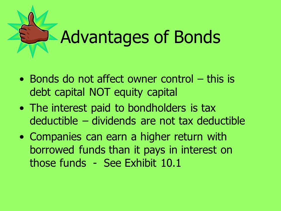 Advantages of Bonds Bonds do not affect owner control – this is debt capital NOT equity capital.