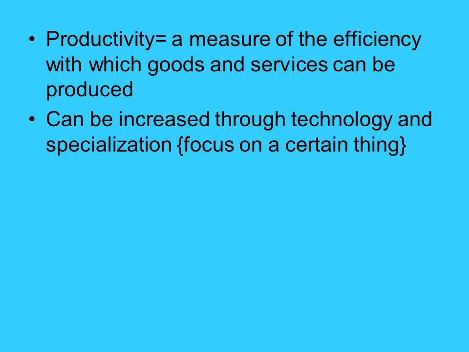 Productivity= a measure of the efficiency with which goods and services can be produced