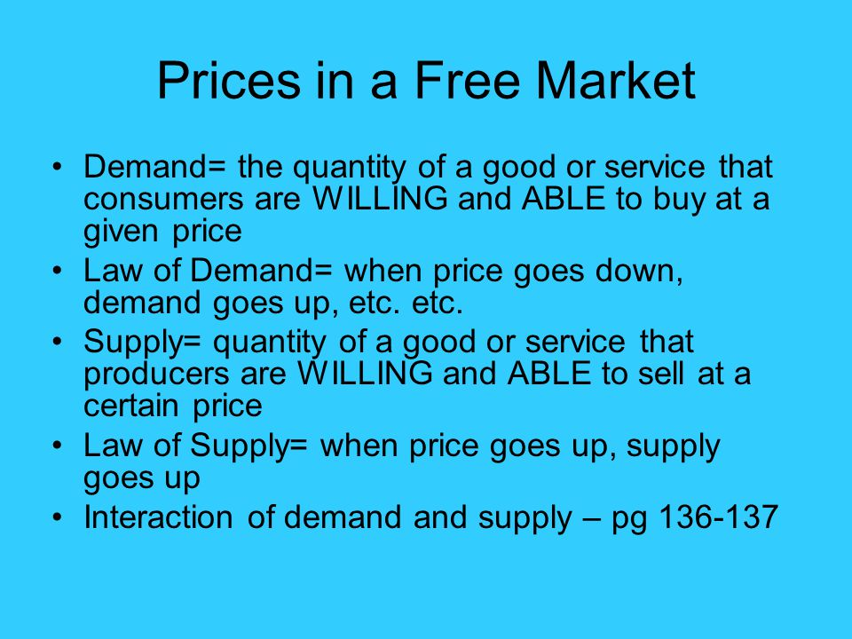 Prices in a Free Market Demand= the quantity of a good or service that consumers are WILLING and ABLE to buy at a given price.