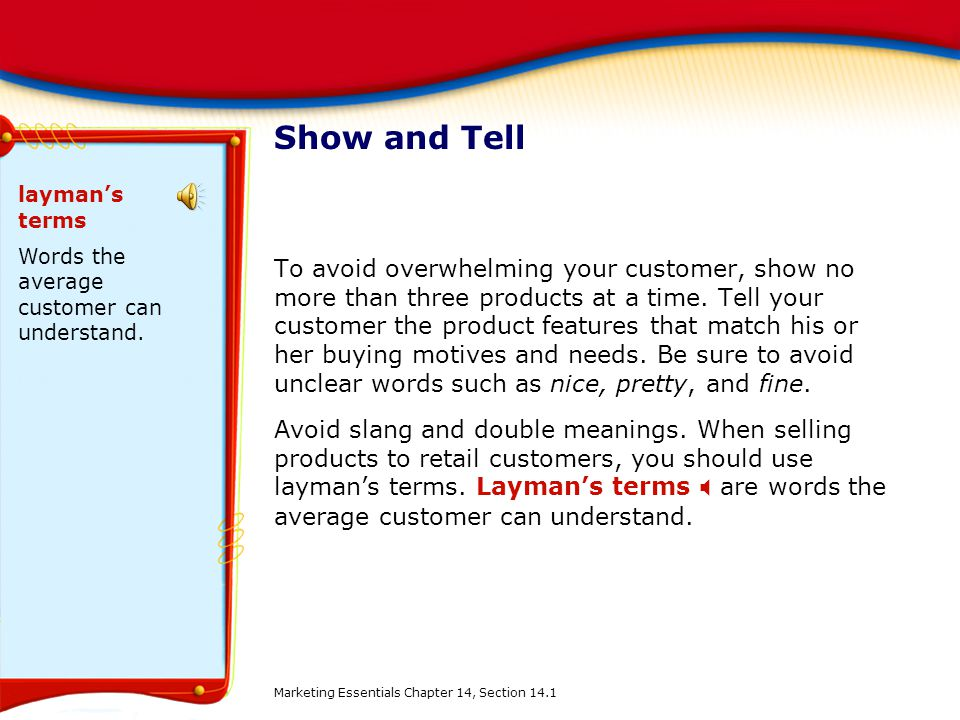 Show and Tell layman's terms. Words the average customer can understand.