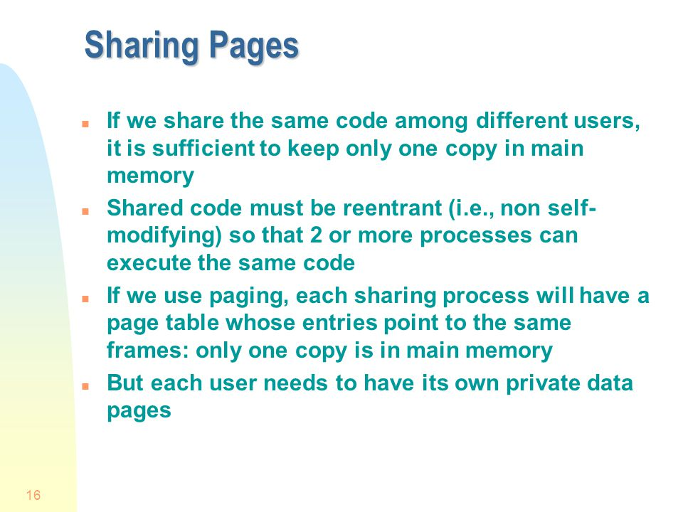 Sharing Pages If we share the same code among different users, it is sufficient to keep only one copy in main memory.