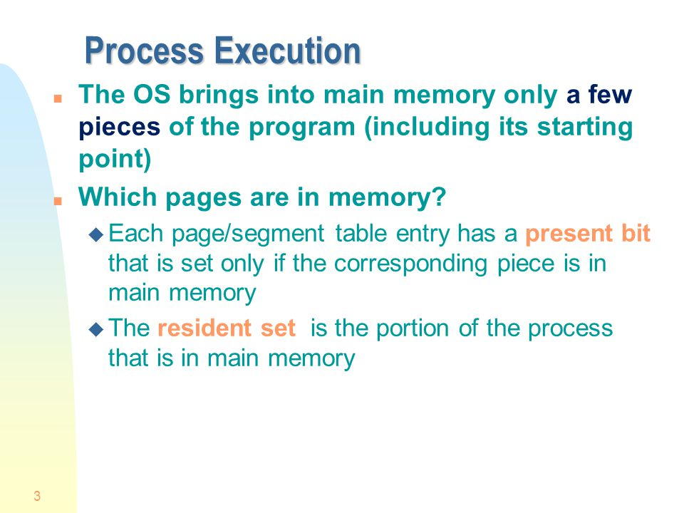 Process Execution The OS brings into main memory only a few pieces of the program (including its starting point)