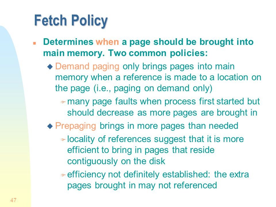 Fetch Policy Determines when a page should be brought into main memory. Two common policies: