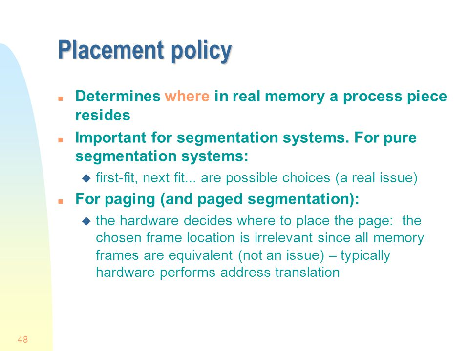 Placement policy Determines where in real memory a process piece resides. Important for segmentation systems. For pure segmentation systems: