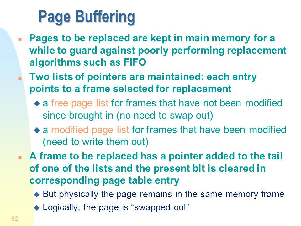 Page Buffering Pages to be replaced are kept in main memory for a while to guard against poorly performing replacement algorithms such as FIFO.