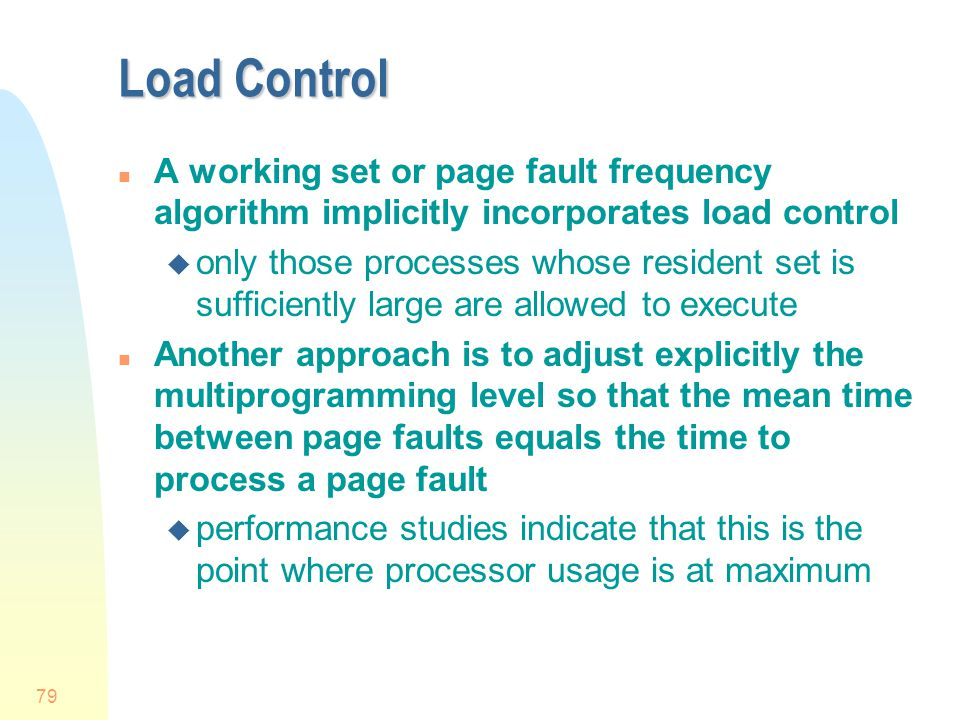Load Control A working set or page fault frequency algorithm implicitly incorporates load control.