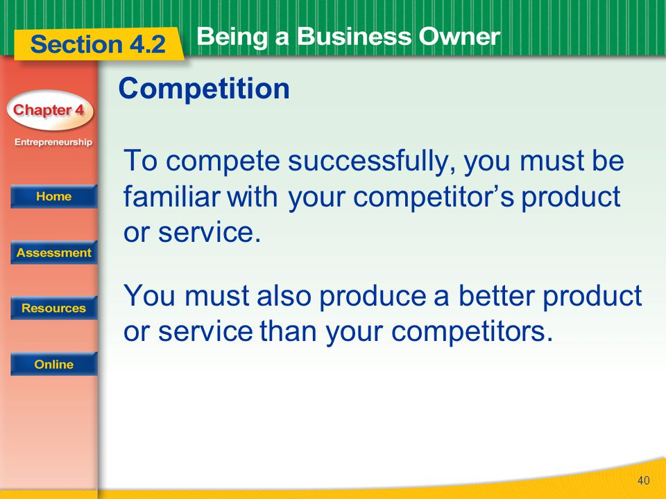 Competition To compete successfully, you must be familiar with your competitor's product or service.