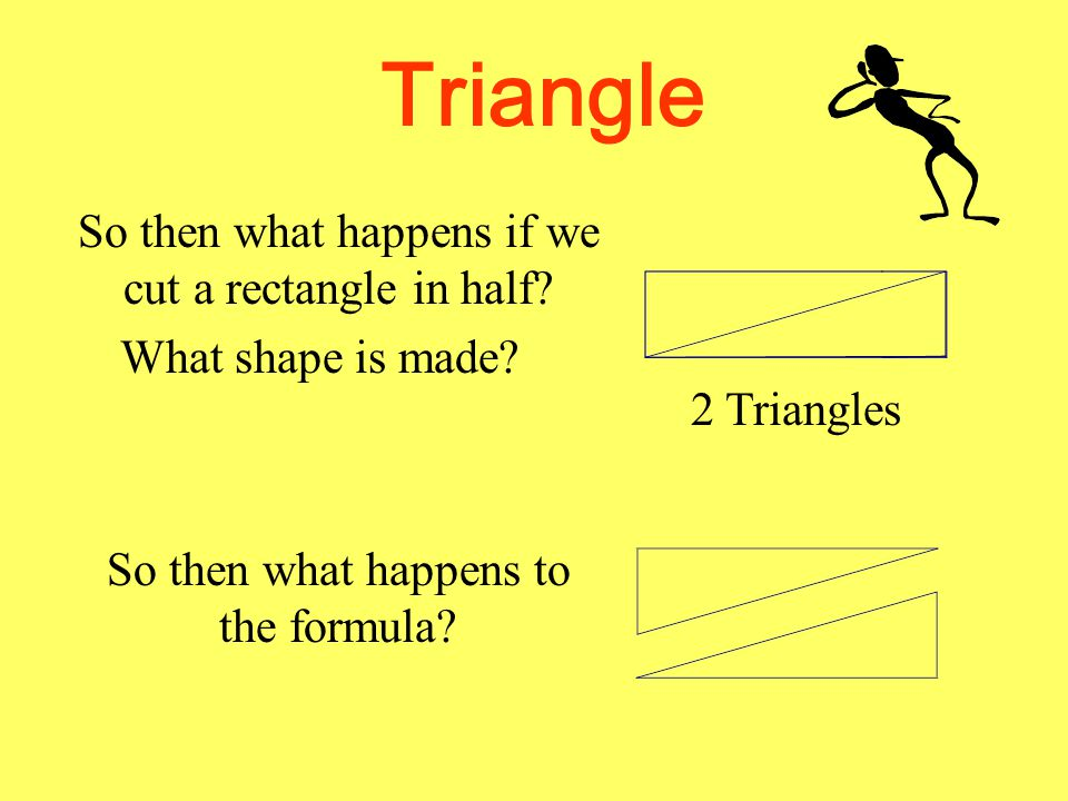 Triangle So then what happens if we cut a rectangle in half
