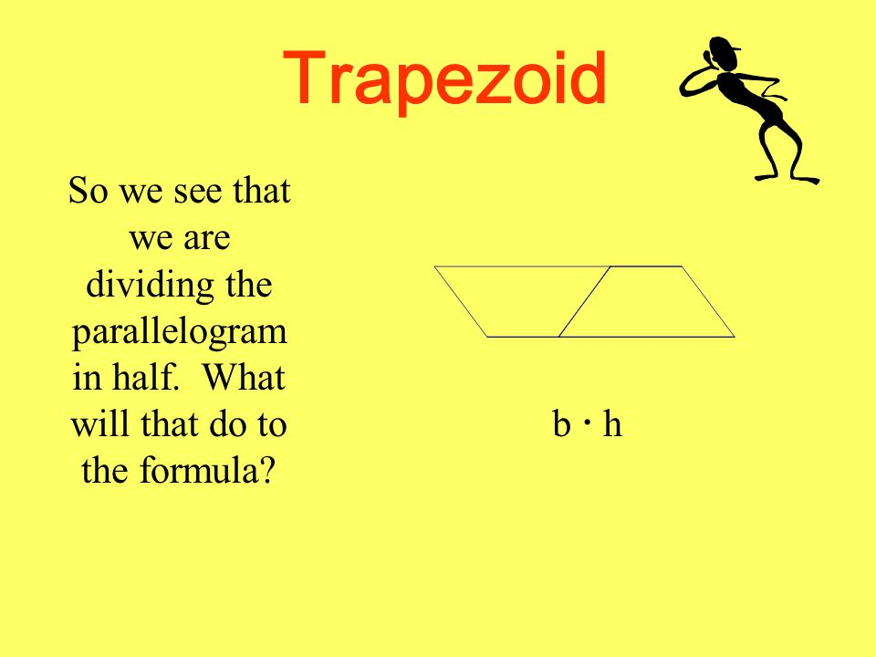 Trapezoid So we see that we are dividing the parallelogram in half. What will that do to the formula