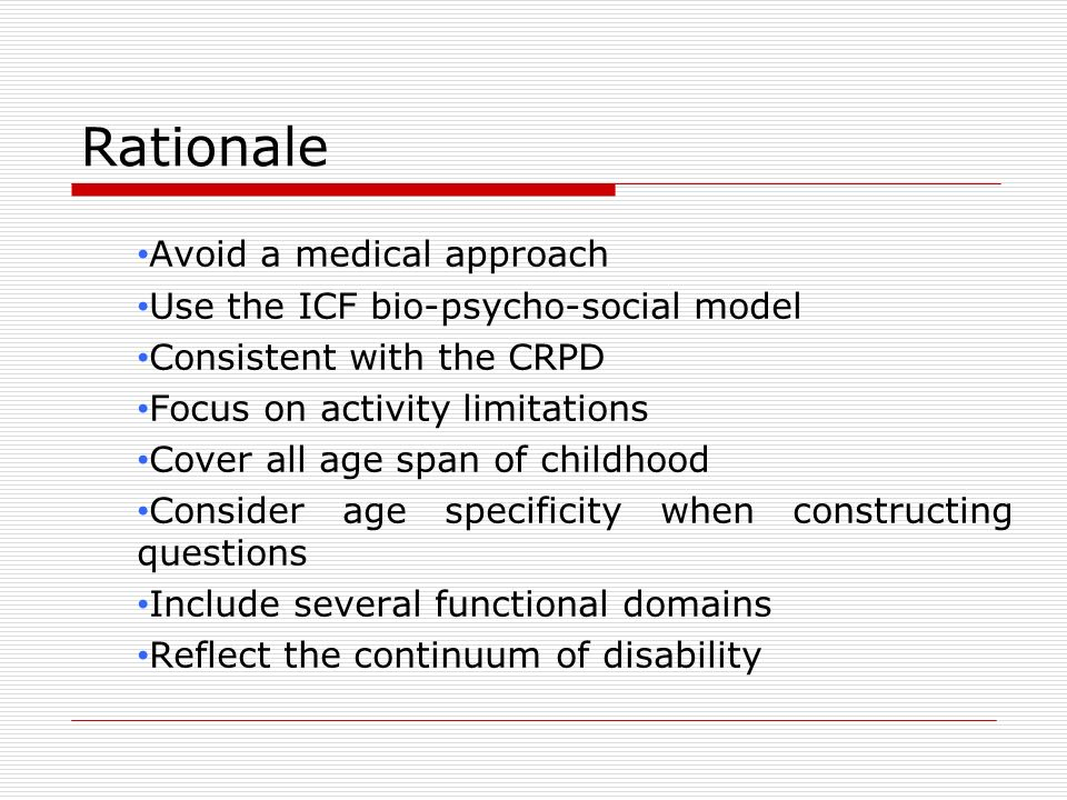 Rationale Avoid a medical approach Use the ICF bio-psycho-social model