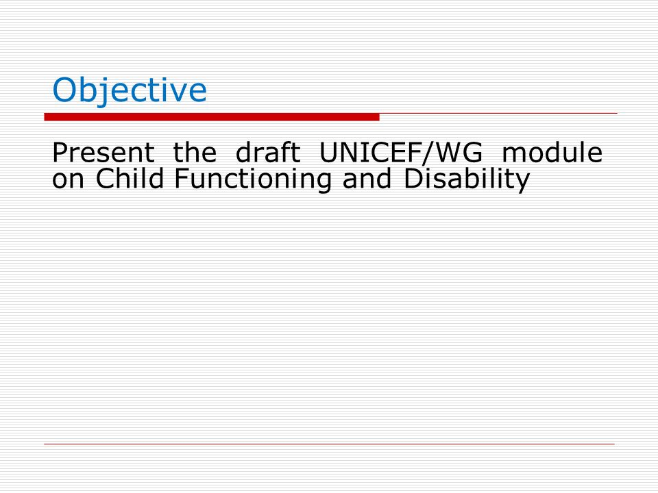 Objective Present the draft UNICEF/WG module on Child Functioning and Disability
