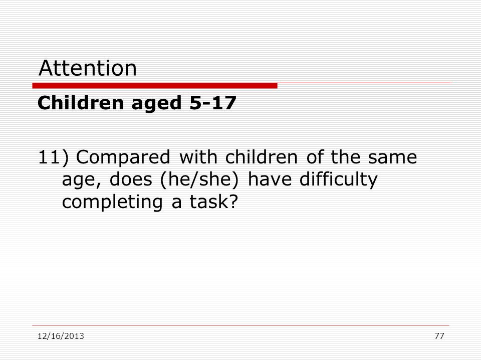 Attention Children aged 5-17 11) Compared with children of the same age, does (he/she) have difficulty completing a task