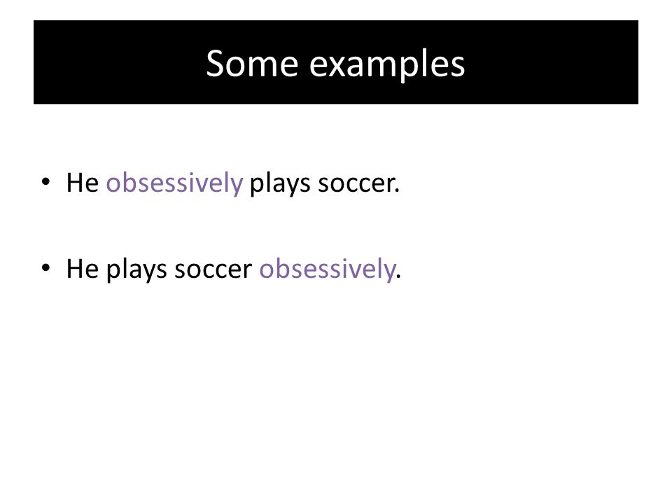 Some examples He obsessively plays soccer.