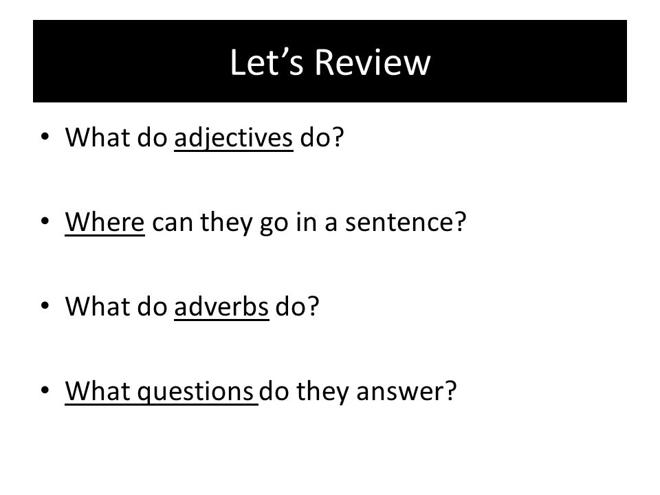 Let's Review What do adjectives do Where can they go in a sentence