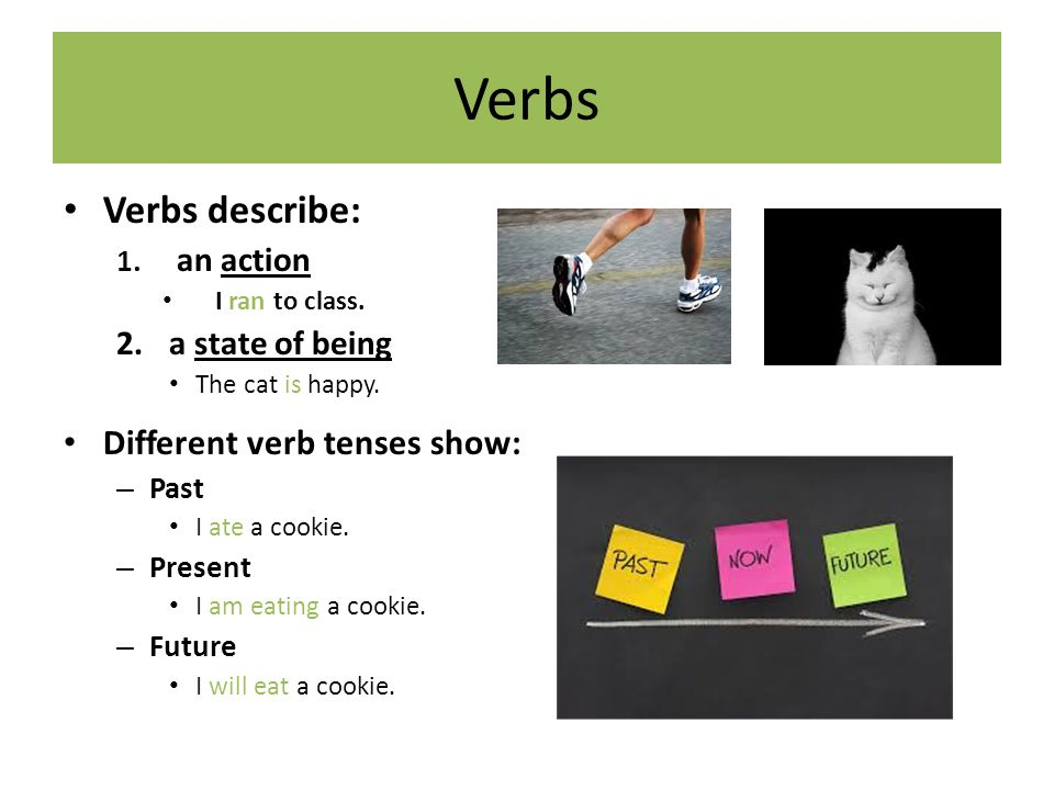 Verbs Verbs describe: Different verb tenses show: a state of being