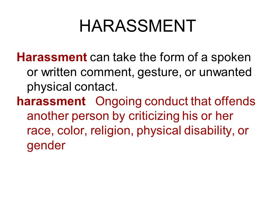 HARASSMENT Harassment can take the form of a spoken or written comment, gesture, or unwanted physical contact.