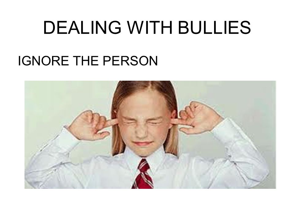 DEALING WITH BULLIES IGNORE THE PERSON