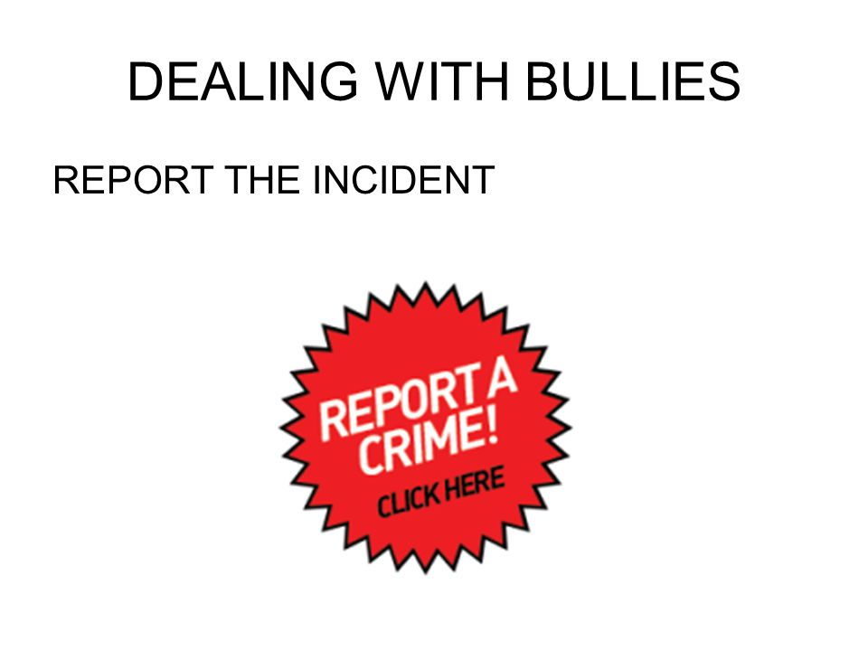 DEALING WITH BULLIES REPORT THE INCIDENT