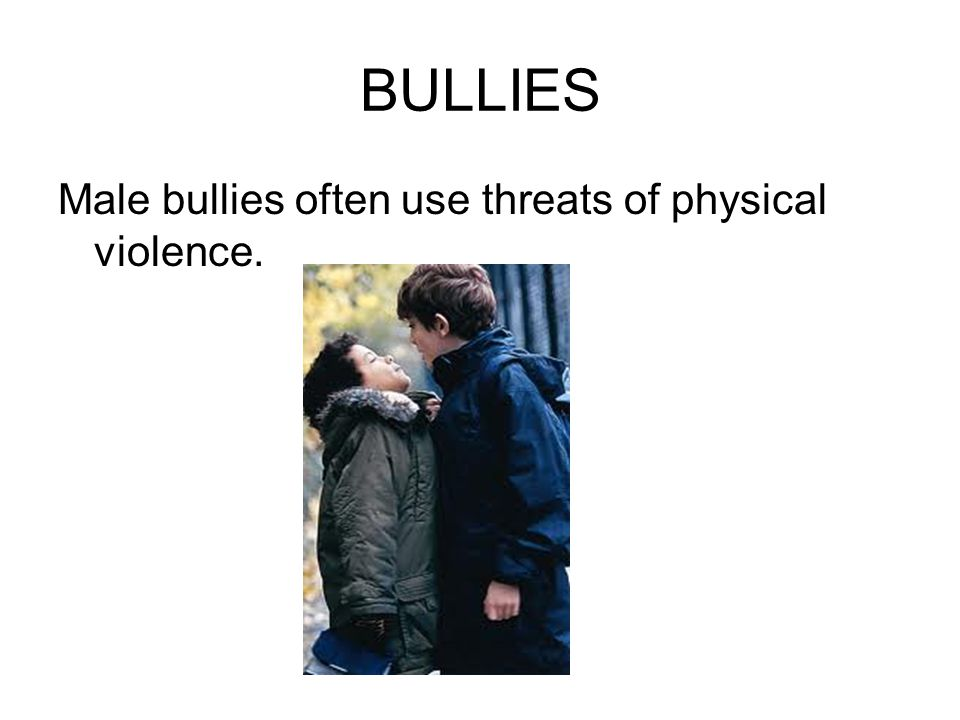 BULLIES Male bullies often use threats of physical violence.