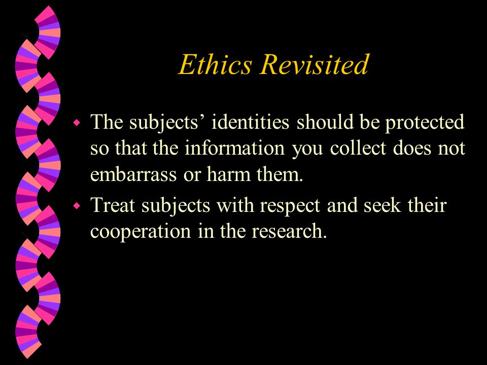 Ethics Revisited The subjects' identities should be protected so that the information you collect does not embarrass or harm them.