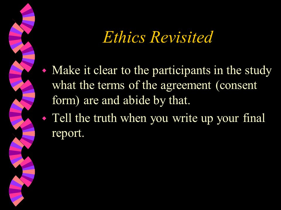 Ethics Revisited Make it clear to the participants in the study what the terms of the agreement (consent form) are and abide by that.