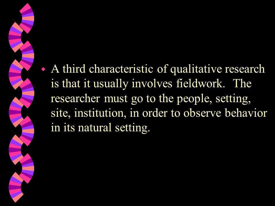 A third characteristic of qualitative research is that it usually involves fieldwork.