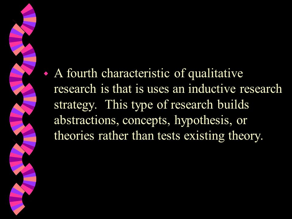 A fourth characteristic of qualitative research is that is uses an inductive research strategy.