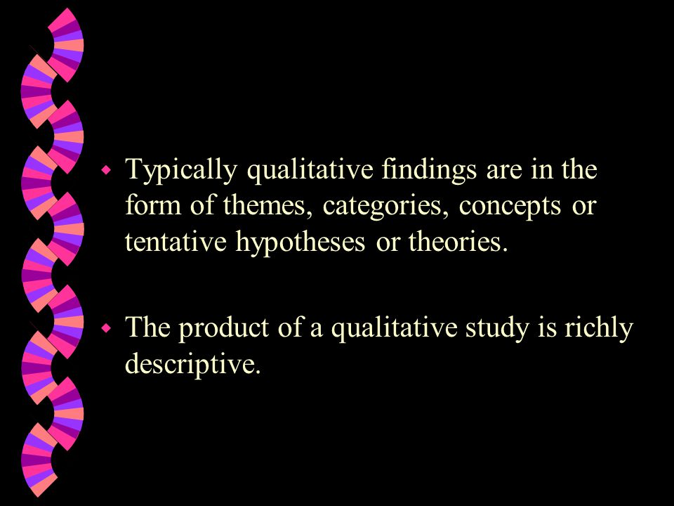 Typically qualitative findings are in the form of themes, categories, concepts or tentative hypotheses or theories.