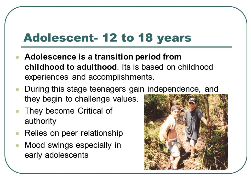 Adolescent- 12 to 18 years Adolescence is a transition period from childhood to adulthood. Its is based on childhood experiences and accomplishments.