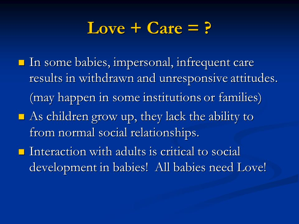 Love + Care = In some babies, impersonal, infrequent care results in withdrawn and unresponsive attitudes.