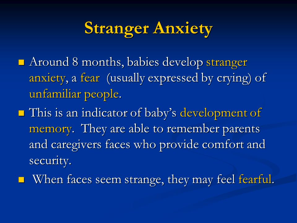 Stranger Anxiety Around 8 months, babies develop stranger anxiety, a fear (usually expressed by crying) of unfamiliar people.
